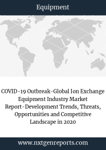 COVID-19 Outbreak-Global Ion Exchange Equipment Industry Market Report-Development Trends, Threats, Opportunities and Competitive Landscape in 2020