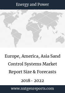 Europe, America, Asia Sand Control Systems Market Report Size & Forecasts 2018- 2022