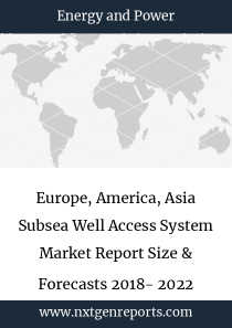 Europe, America, Asia Subsea Well Access System Market Report Size & Forecasts 2018- 2022